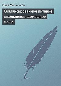 Илья Мельников - Сбалансированное питание школьников: домашнее меню
