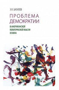 Э. Я. Баталов - Проблема демократии в американской политической мысли ХХ века