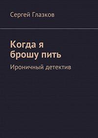 Сергей Глазков -Когда я брошупить. Ироничный детектив