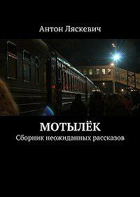 Антон Ляскевич -Мотылёк. Сборник неожиданных рассказов