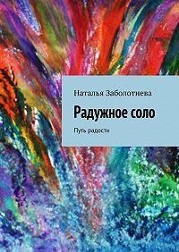 Наталья Заболотнева - Радужноесоло. Путь радости