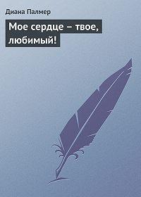 Диана Палмер -Мое сердце – твое, любимый!