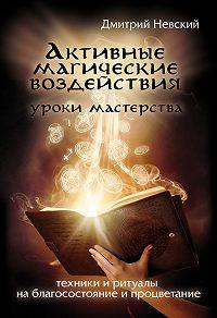 Дмитрий Невский -Активные магические воздействия. Уроки мастера. Техники и ритуалы на благосостояние и процветание