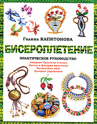 Галина Капитонова - Бисероплетение: Практическое руководство