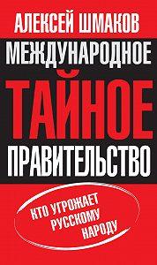 Алексей Шмаков -Международное тайное правительство. Кто угрожает русскому народу