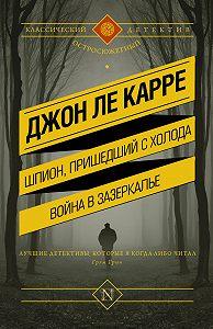 Джон Ле Карре -Шпион, пришедший с холода. Война в Зазеркалье (сборник)