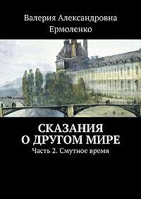Валерия Ермоленко -Сказания одругоммире. Часть2. Смутное время