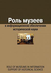 Сборник статей -Роль музеев в информационном обеспечении исторической науки