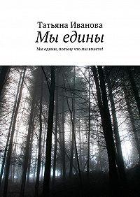 Татьяна Иванова -Мы едины. Мы едины, потому что мы вместе!