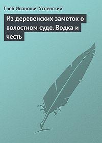 Глеб Успенский -Из деревенских заметок о волостном суде. Водка и честь