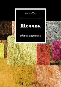 Алексо Тор -Щелчок. Сборник историй