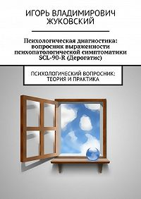 Игорь Жуковский - Психологическая диагностика: вопросник выраженности психопатологической симптоматики SCL-90-R (Дерогатис)