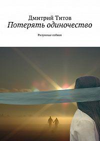 Дмитрий Титов -Потерять одиночество. Разумные собаки