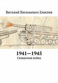 Виталий Елисеев -1941–1945. Священная война
