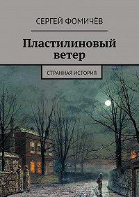 Сергей Фомичёв -Пластилиновый ветер. странная история
