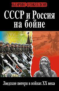 Борис Соколов -СССР и Россия на бойне. Людские потери в войнах XX века