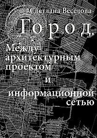 Светлана Веселова - Город. Между архитектурным проектом иинформационной сетью