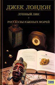 Джек Лондон -Лунный лик. Рассказы южных морей. Приключения рыбачьего патруля (сборник)