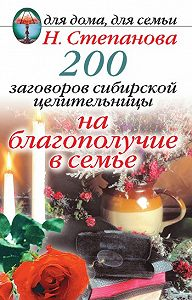 Наталья Ивановна Степанова - 200 заговоров сибирской целительницы на благополучие в семье