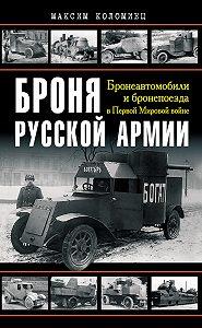 Максим Коломиец -Броня русской армии. Бронеавтомобили и бронепоезда в Первой мировой войне