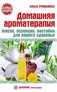 Ольга Романова - Домашняя ароматерапия. Масла, эссенции, настойки для вашего здоровья