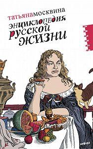 Татьяна Москвина -Энциклопедия русской жизни. Моя летопись: 1999-2007