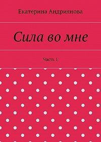 Екатерина Андриянова -Сила вомне. Часть1
