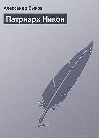 Александр Быков - Патриарх Никон