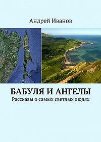 Андрей Иванов - Бабуля и Ангелы. Рассказы осамых светлых людях