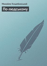Михайло Коцюбинський -По-людському