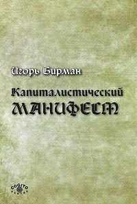Игорь Бирман -Капиталистический манифест