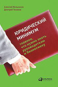Алексей Мельников -Юридический минимум. Главное, что нужно знать руководителю и бизнесмену