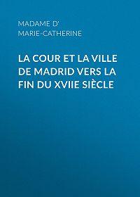 Marie Catherine d'Aulnoy -La cour et la ville de Madrid vers la fin du XVIIe siècle
