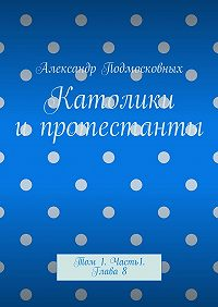 Александр Подмосковных - Католики ипротестанты. Том 1. Часть 1. Глава8