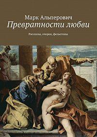 Марк Альперович -Превратности любви. Рассказы, очерки, фельетоны