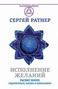 Сергей Григорьевич Ратнер -Исполнение желаний. Высшие знания: подключиться, скачать и использовать
