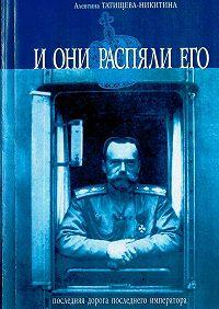 Алевтина Татищева-Никитина -Николай II. Царские похороны. Последняя дорога последнего императора