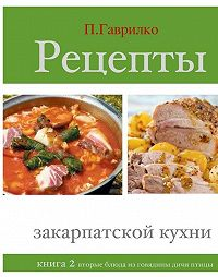 Петр Гаврилко - Рецепты закарпатской кухни. Книга 2