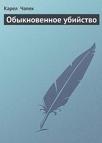 Карел  Чапек -Обыкновенное убийство