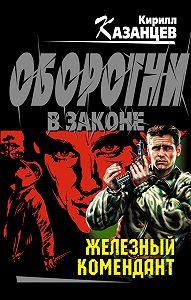 Кирилл Казанцев -Железный комендант