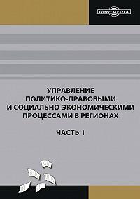 Коллектив Авторов -Управление политико-правовыми и социально-экономическими процессами в регионах. Часть 1