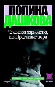 Полина Викторовна Дашкова -Чеченская марионетка, или Продажные твари