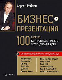Сергей Ребрик -Бизнес-презентация. 100 советов, как продавать проекты, услуги, товары, идеи