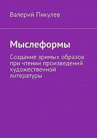 Валерий Пикулев - Мыслеформы. Создание зримых образов при чтении произведений художественной литературы