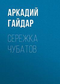 Аркадий Гайдар -Сережка Чубатов