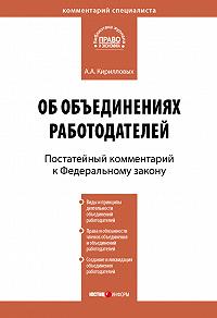 А. А. Кирилловых -Комментарий к Федеральному закону от 27 ноября 2002 г. №156-ФЗ «Об объединениях работодателей» (постатейный)