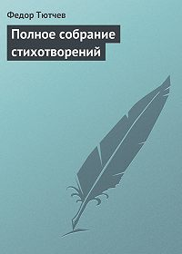 Федор Тютчев -Полное собрание стихотворений