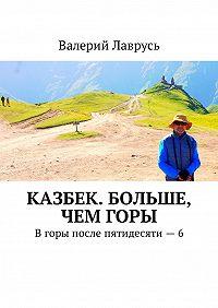 Валерий Лаврусь -Казбек. Больше, чемгоры. Вгоры после пятидесяти – 6