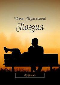 Игорь Неуместный -Поэзия. Избранное