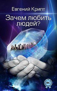 Евгений Крипт - Зачем любить людей